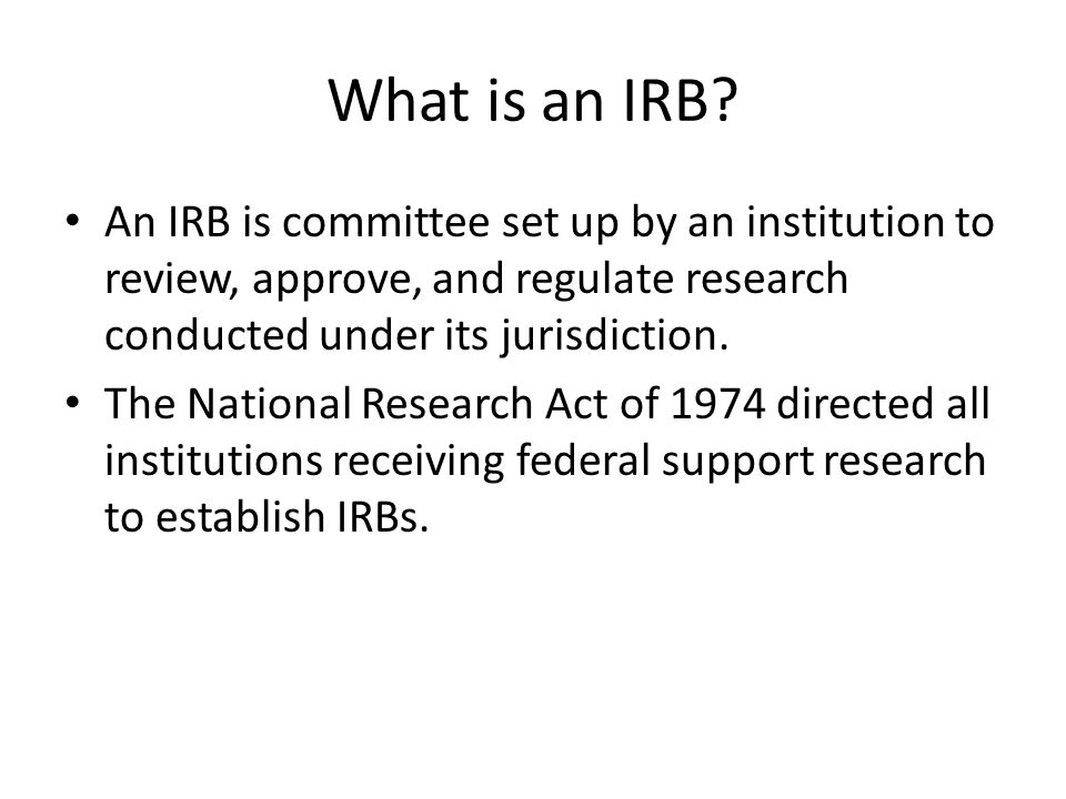 What is an IRB? An IRB is committee set up by an institution to review, approve, and regulate research conducted under its jurisdiction. The National