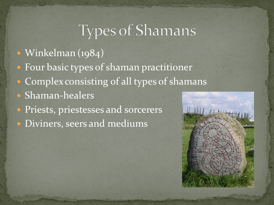 Winkelman (1984) Four basic types of shaman practitioner Complex consisting of all types of shamans Shaman-healers Priests, priestesses and sorcerers Diviners, seers and mediums