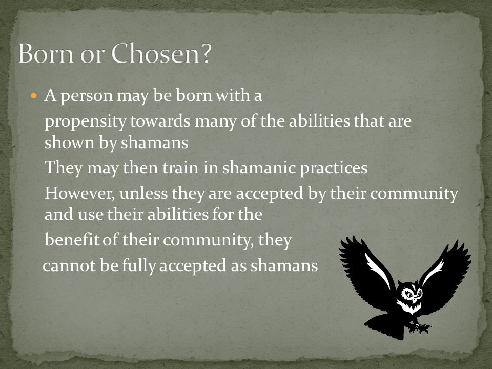 A person may be born with a propensity towards many of the abilities that are shown by shamans They may then train in shamanic practices However, unless they are accepted by their community and use their abilities for the benefit of their community, they cannot be fully accepted as shamans