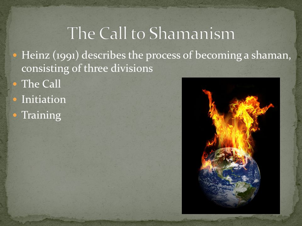 Heinz (1991) describes the process of becoming a shaman, consisting of three divisions The Call Initiation Training