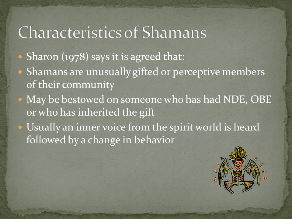Sharon (1978) says it is agreed that: Shamans are unusually gifted or perceptive members of their community May be bestowed on someone who has had NDE, OBE or who has inherited the gift Usually an inner voice from the spirit world is heard followed by a change in behavior