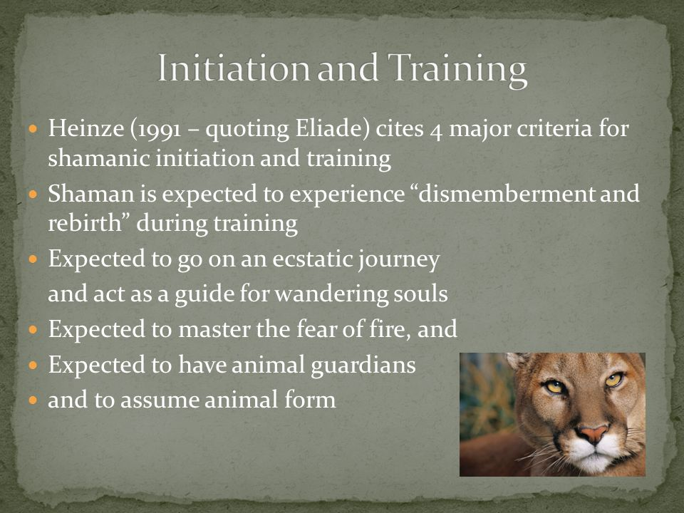 Heinze (1991 – quoting Eliade) cites 4 major criteria for shamanic initiation and training Shaman is expected to experience dismemberment and rebirth during training Expected to go on an ecstatic journey and act as a guide for wandering souls Expected to master the fear of fire, and Expected to have animal guardians and to assume animal form