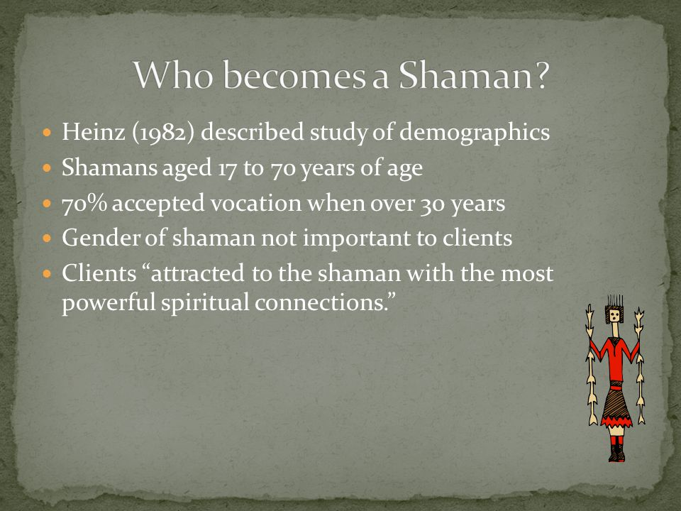Heinz (1982) described study of demographics Shamans aged 17 to 70 years of age 70% accepted vocation when over 30 years Gender of shaman not important to clients Clients attracted to the shaman with the most powerful spiritual connections.