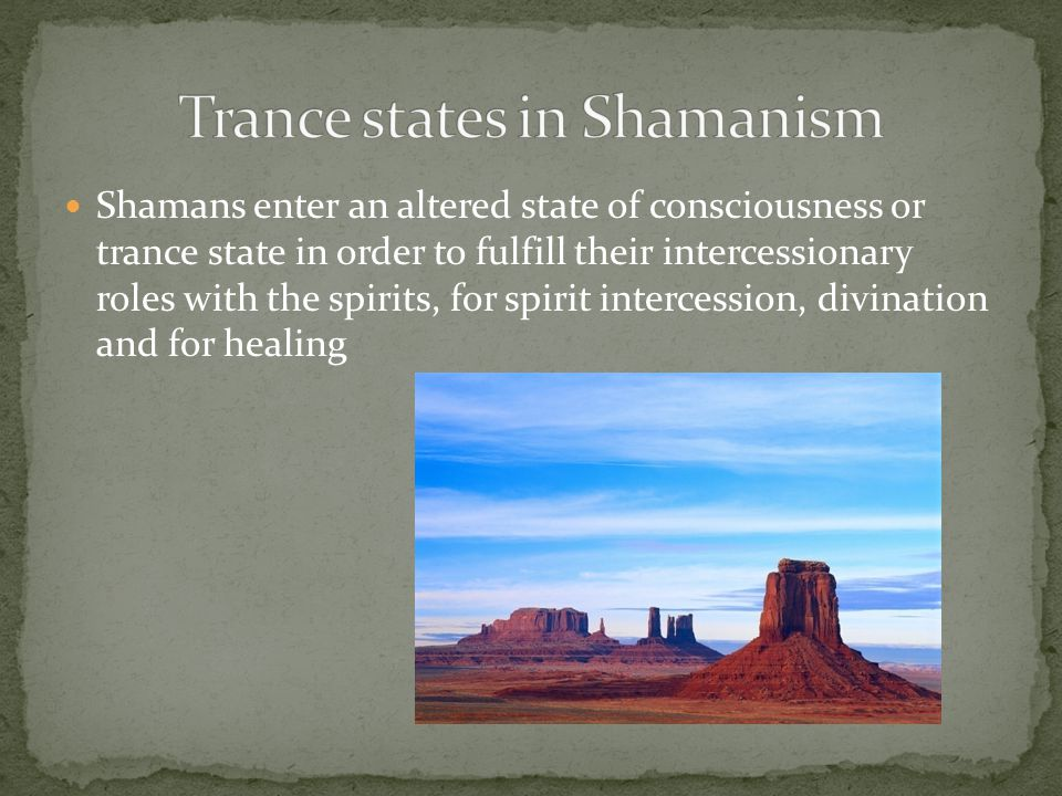 Shamans enter an altered state of consciousness or trance state in order to fulfill their intercessionary roles with the spirits, for spirit intercession, divination and for healing