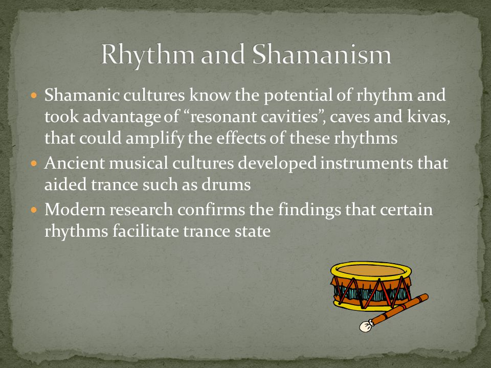 Shamanic cultures know the potential of rhythm and took advantage of resonant cavities , caves and kivas, that could amplify the effects of these rhythms Ancient musical cultures developed instruments that aided trance such as drums Modern research confirms the findings that certain rhythms facilitate trance state