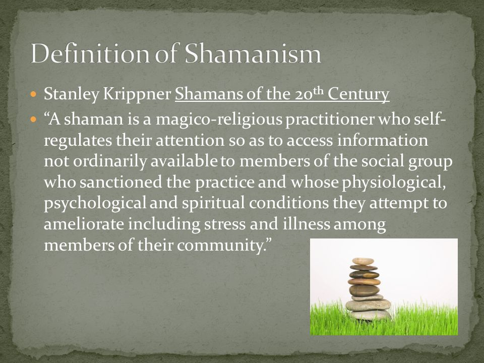Stanley Krippner Shamans of the 20 th Century A shaman is a magico-religious practitioner who self- regulates their attention so as to access information not ordinarily available to members of the social group who sanctioned the practice and whose physiological, psychological and spiritual conditions they attempt to ameliorate including stress and illness among members of their community.