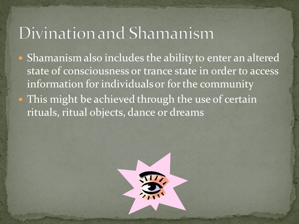 Shamanism also includes the ability to enter an altered state of consciousness or trance state in order to access information for individuals or for the community This might be achieved through the use of certain rituals, ritual objects, dance or dreams
