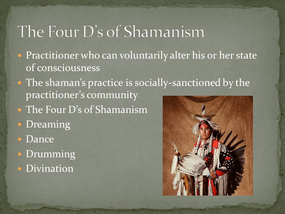 Practitioner who can voluntarily alter his or her state of consciousness The shaman's practice is socially-sanctioned by the practitioner's community The Four D's of Shamanism Dreaming Dance Drumming Divination