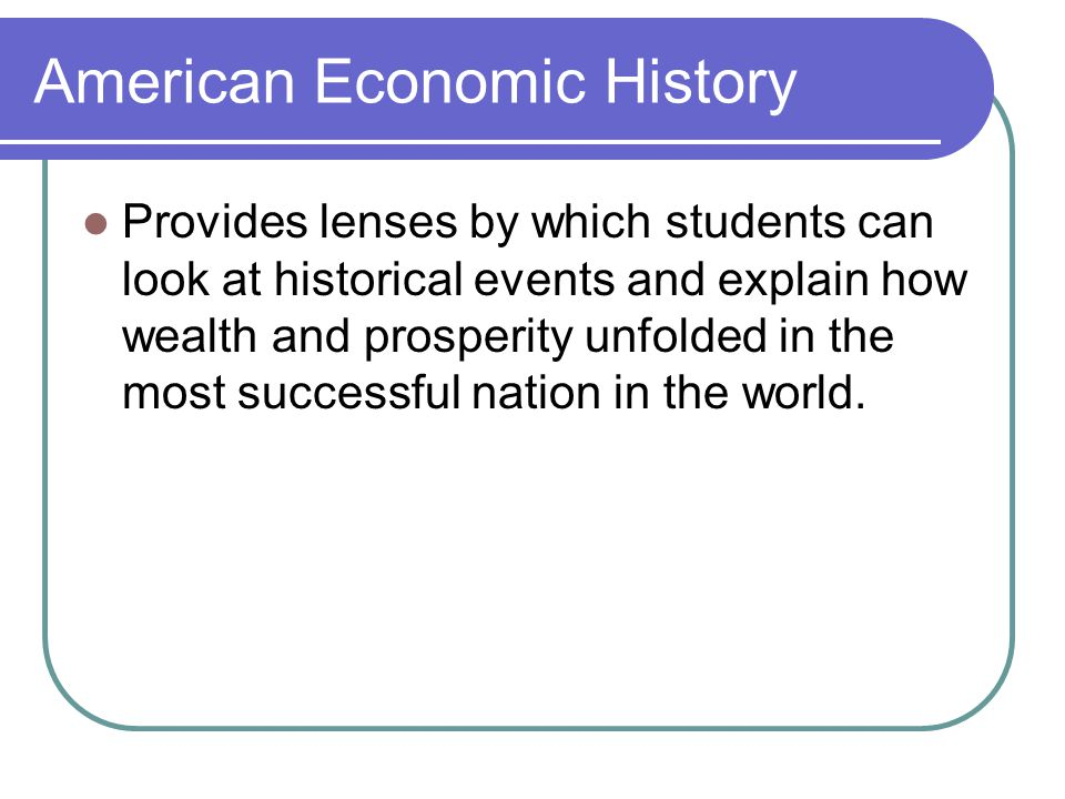 American Economic History Provides lenses by which students can look at historical events and explain how wealth and prosperity unfolded in the most successful nation in the world.