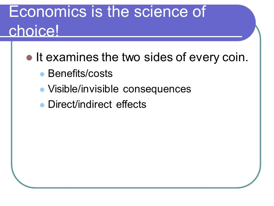 Economics is the science of choice. It examines the two sides of every coin.