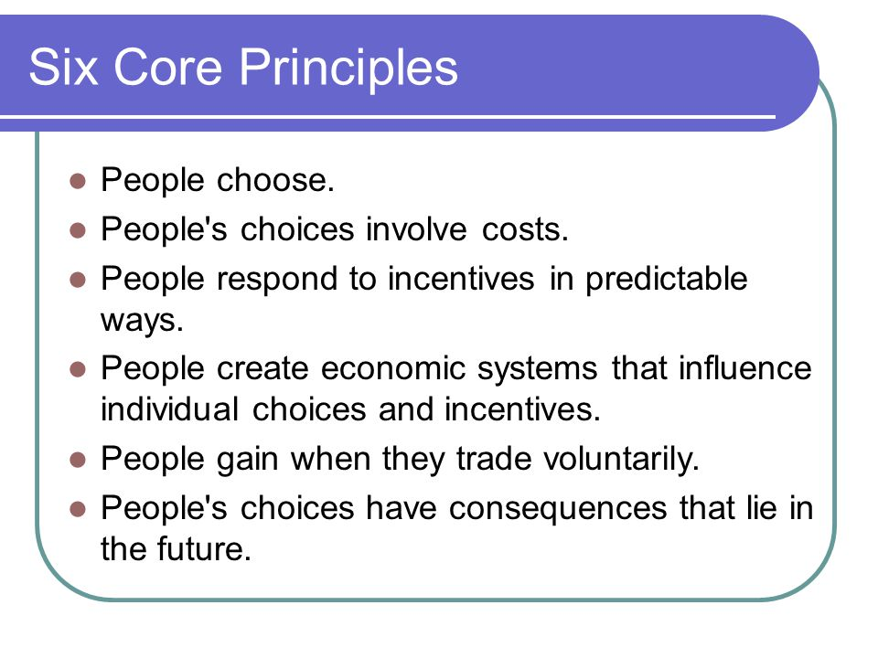 Six Core Principles People choose. People s choices involve costs.
