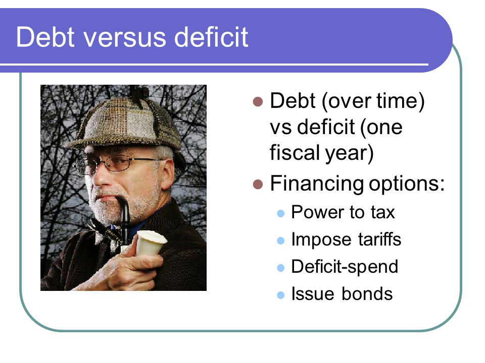 Debt versus deficit Debt (over time) vs deficit (one fiscal year) Financing options: Power to tax Impose tariffs Deficit-spend Issue bonds