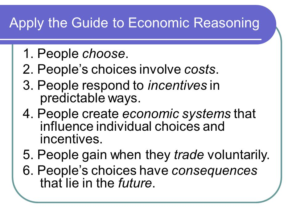 Apply the Guide to Economic Reasoning 1. People choose.