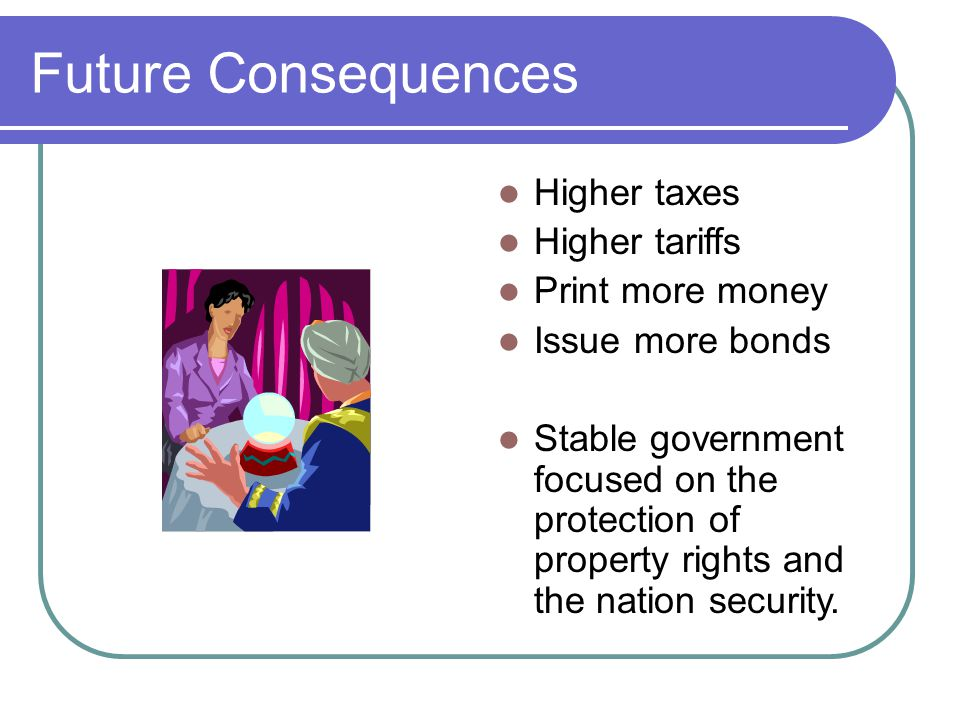 Future Consequences Higher taxes Higher tariffs Print more money Issue more bonds Stable government focused on the protection of property rights and the nation security.