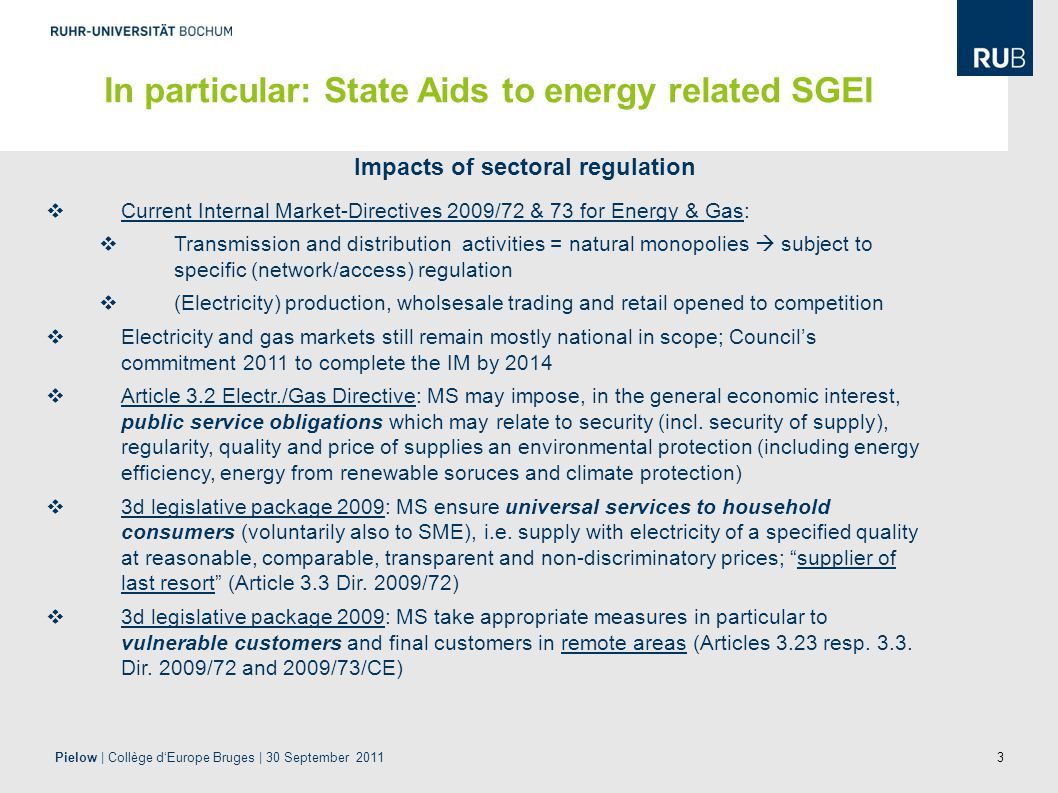 3 Impacts of sectoral regulation  Current Internal Market-Directives 2009/72 & 73 for Energy & Gas:  Transmission and distribution activities = natural monopolies  subject to specific (network/access) regulation  (Electricity) production, wholsesale trading and retail opened to competition  Electricity and gas markets still remain mostly national in scope; Council's commitment 2011 to complete the IM by 2014  Article 3.2 Electr./Gas Directive: MS may impose, in the general economic interest, public service obligations which may relate to security (incl.