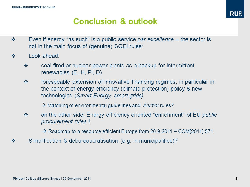 6  Even if energy as such is a public service par excellence – the sector is not in the main focus of (genuine) SGEI rules:  Look ahead:  coal fired or nuclear power plants as a backup for intermittent renewables (E, H, Pl, D)  foreseeable extension of innovative financing regimes, in particular in the context of energy efficiency (climate protection) policy & new technologies (Smart Energy, smart grids)  Matching of environmental guidelines and Alumni rules.