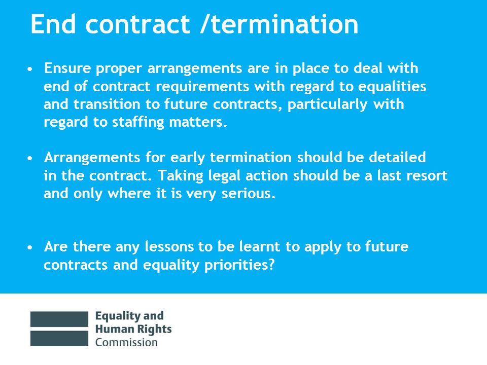 End contract /termination Ensure proper arrangements are in place to deal with end of contract requirements with regard to equalities and transition to future contracts, particularly with regard to staffing matters.