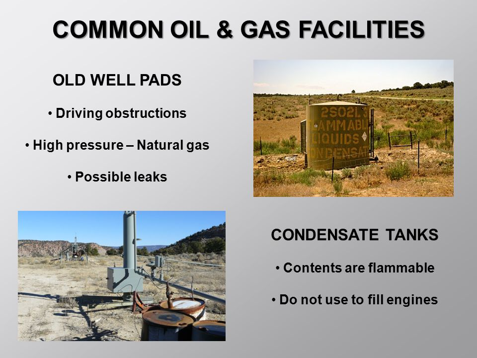 COMMON OIL & GAS FACILITIES CONDENSATE TANKS Contents are flammable Do not use to fill engines OLD WELL PADS Driving obstructions High pressure – Natu