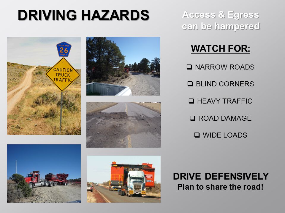 DRIVING HAZARDS Access & Egress can be hampered WATCH FOR:  NARROW ROADS  BLIND CORNERS  HEAVY TRAFFIC  ROAD DAMAGE  WIDE LOADS DRIVE DEFENSIVELY