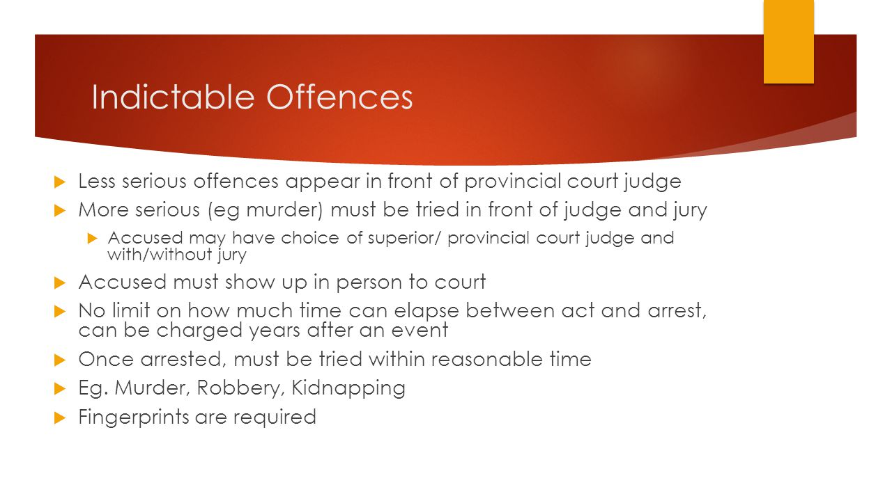 Indictable Offences  Less serious offences appear in front of provincial court judge  More serious (eg murder) must be tried in front of judge and j
