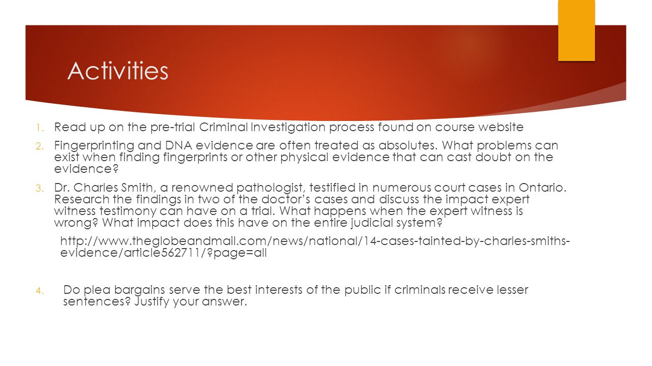 Activities 1. Read up on the pre-trial Criminal Investigation process found on course website 2. Fingerprinting and DNA evidence are often treated as