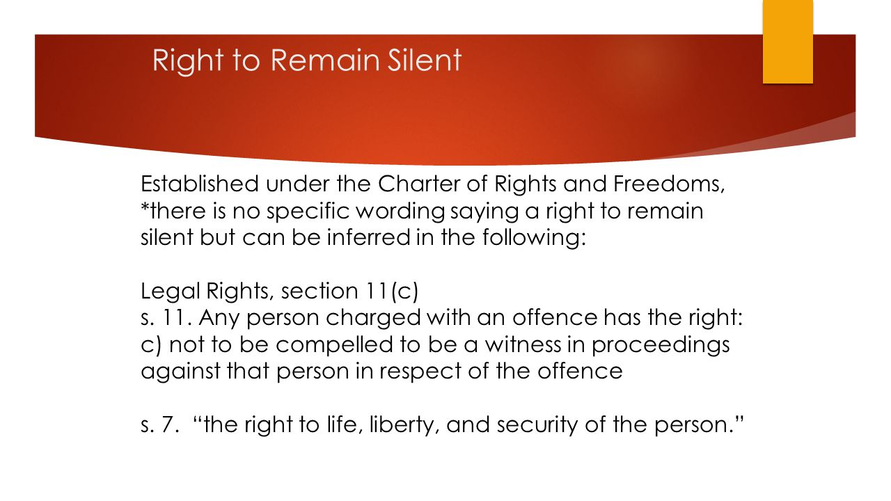 Right to Remain Silent Established under the Charter of Rights and Freedoms, *there is no specific wording saying a right to remain silent but can be