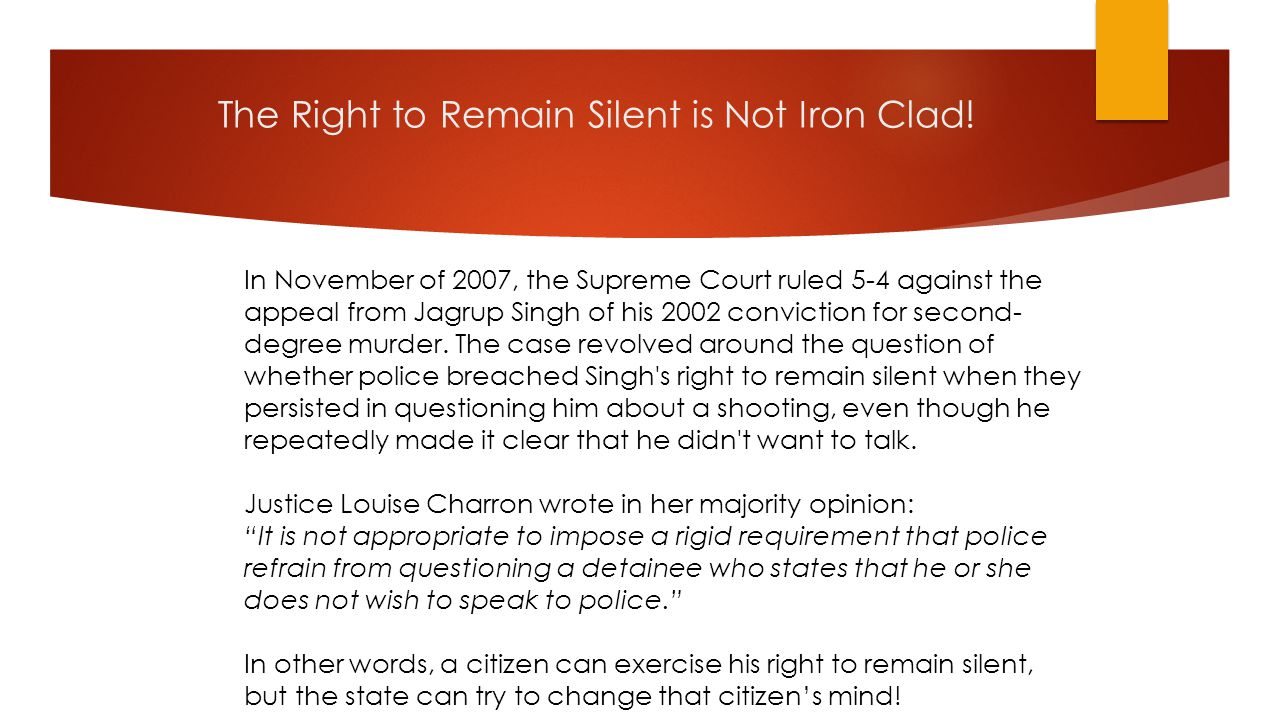 The Right to Remain Silent is Not Iron Clad! In November of 2007, the Supreme Court ruled 5-4 against the appeal from Jagrup Singh of his 2002 convict