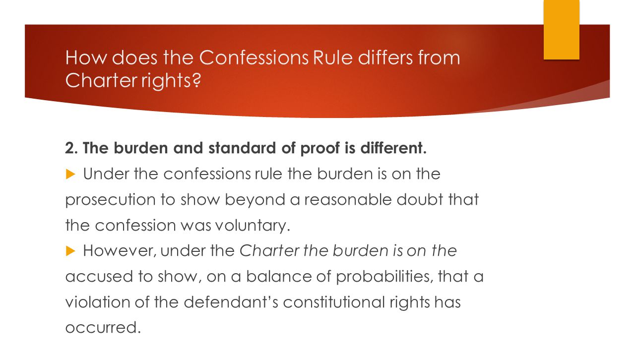 How does the Confessions Rule differs from Charter rights? 2. The burden and standard of proof is different.  Under the confessions rule the burden i