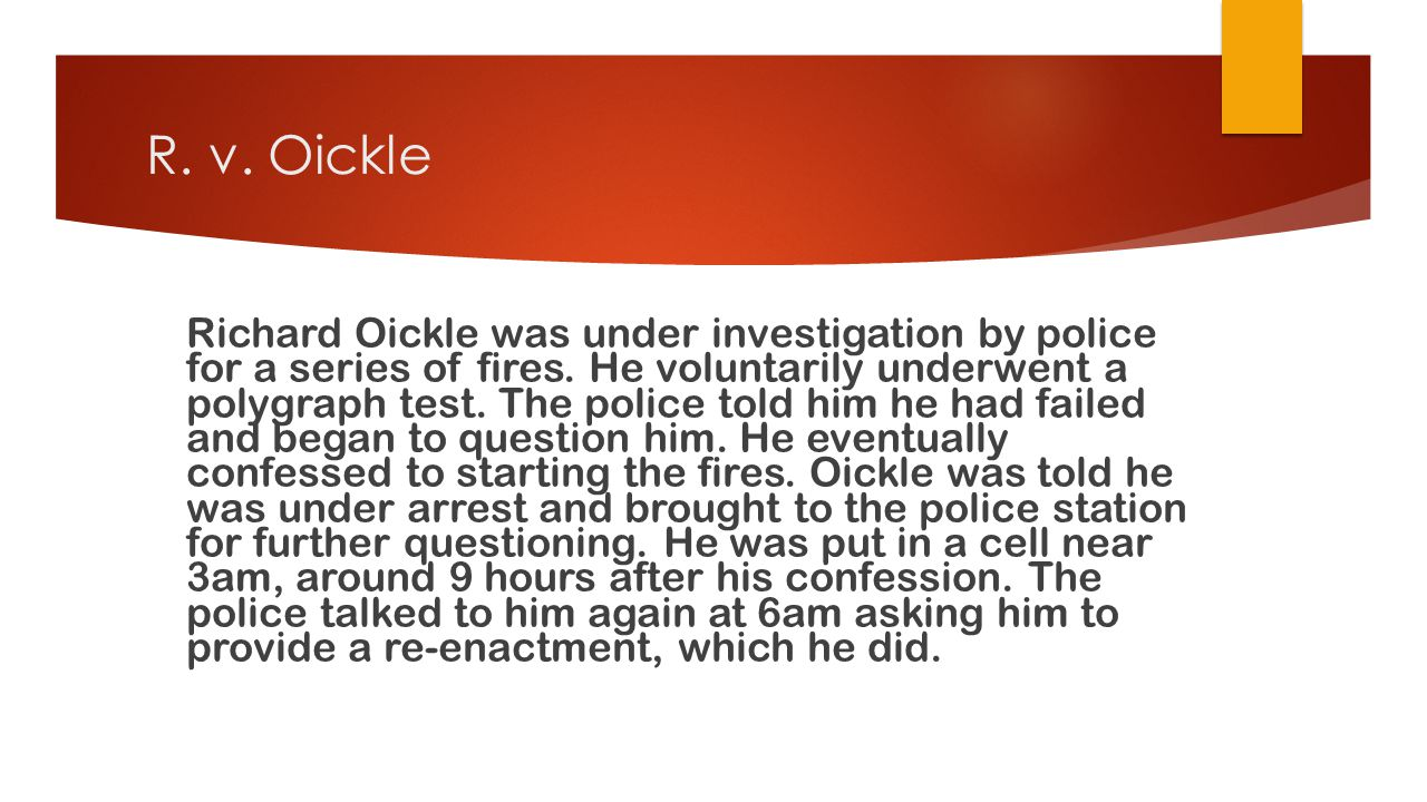R. v. Oickle Richard Oickle was under investigation by police for a series of fires. He voluntarily underwent a polygraph test. The police told him he
