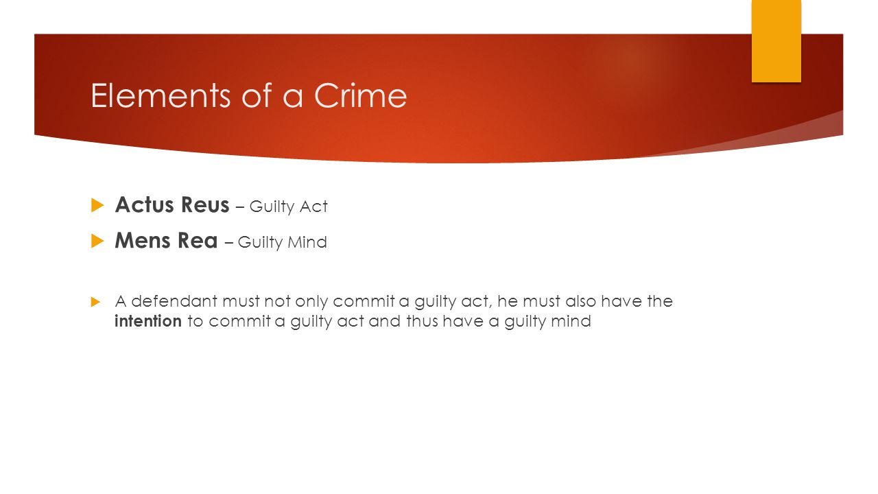 Elements of a Crime  Actus Reus – Guilty Act  Mens Rea – Guilty Mind  A defendant must not only commit a guilty act, he must also have the intentio