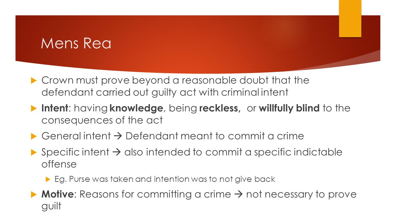 Mens Rea  Crown must prove beyond a reasonable doubt that the defendant carried out guilty act with criminal intent  Intent : having knowledge, bein