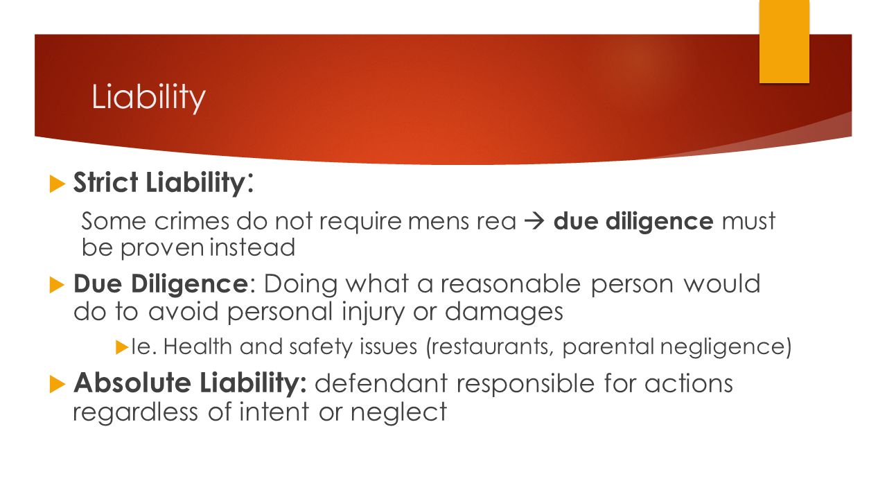 Liability  Strict Liability : Some crimes do not require mens rea  due diligence must be proven instead  Due Diligence : Doing what a reasonable pe