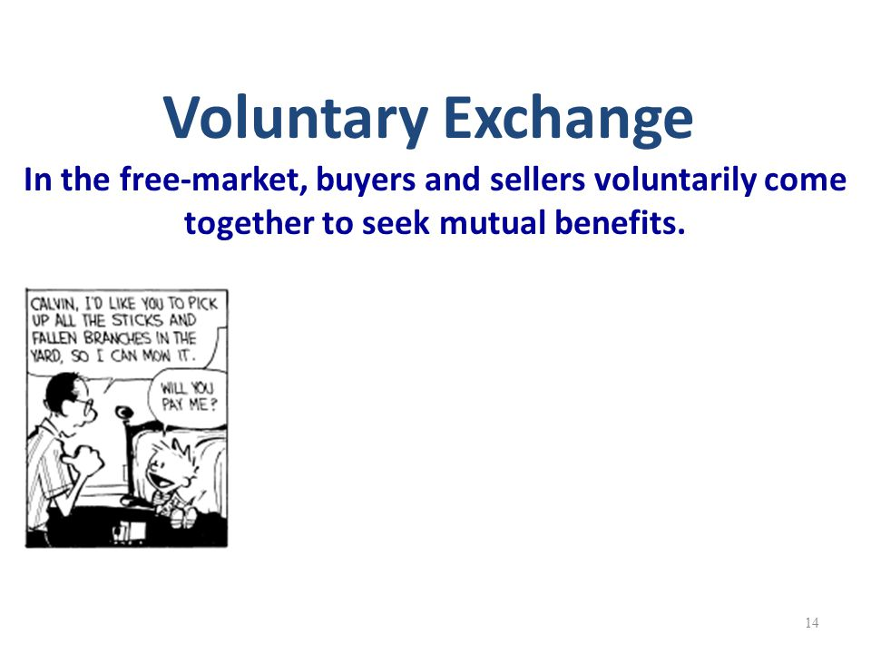 Voluntary Exchange In the free-market, buyers and sellers voluntarily come together to seek mutual benefits. 14