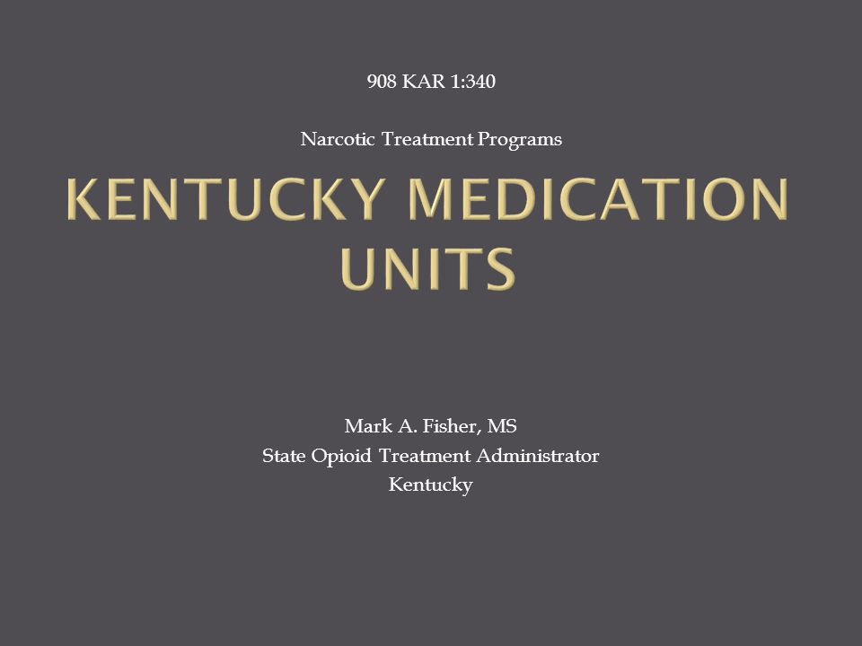 908 KAR 1:340 Narcotic Treatment Programs Mark A. Fisher, MS State Opioid Treatment Administrator Kentucky
