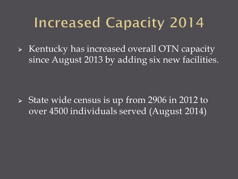  Kentucky has increased overall OTN capacity since August 2013 by adding six new facilities.  State wide census is up from 2906 in 2012 to over 4500