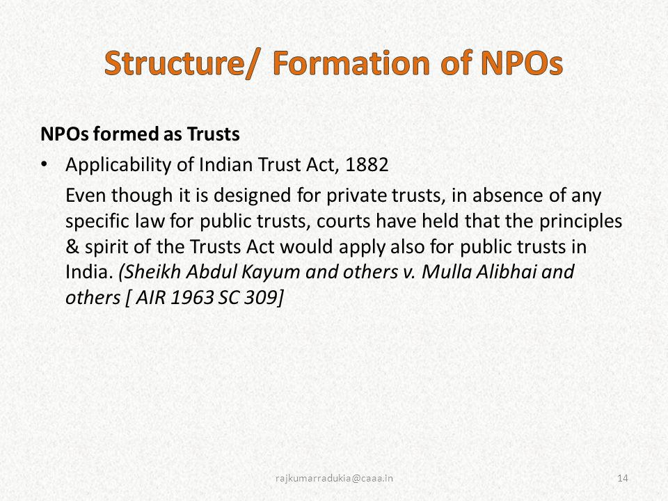 NPOs formed as Trusts Applicability of Indian Trust Act, 1882 Even though it is designed for private trusts, in absence of any specific law for public trusts, courts have held that the principles & spirit of the Trusts Act would apply also for public trusts in India.