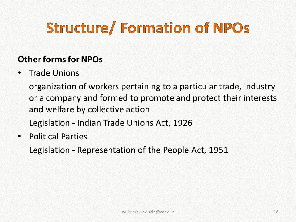Other forms for NPOs Trade Unions organization of workers pertaining to a particular trade, industry or a company and formed to promote and protect their interests and welfare by collective action Legislation - Indian Trade Unions Act, 1926 Political Parties Legislation - Representation of the People Act, 1951 18rajkumarradukia@caaa.in