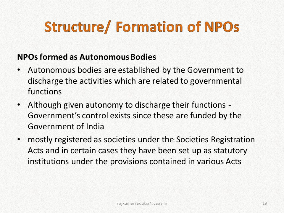 NPOs formed as Autonomous Bodies Autonomous bodies are established by the Government to discharge the activities which are related to governmental functions Although given autonomy to discharge their functions - Government's control exists since these are funded by the Government of India mostly registered as societies under the Societies Registration Acts and in certain cases they have been set up as statutory institutions under the provisions contained in various Acts 19rajkumarradukia@caaa.in
