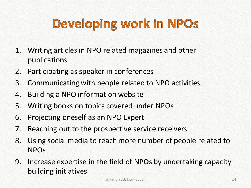 1.Writing articles in NPO related magazines and other publications 2.Participating as speaker in conferences 3.Communicating with people related to NPO activities 4.Building a NPO information website 5.Writing books on topics covered under NPOs 6.Projecting oneself as an NPO Expert 7.Reaching out to the prospective service receivers 8.Using social media to reach more number of people related to NPOs 9.Increase expertise in the field of NPOs by undertaking capacity building initiatives 24rajkumarradukia@caaa.in