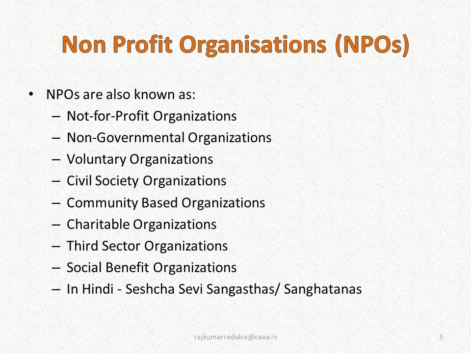 NPOs are also known as: – Not-for-Profit Organizations – Non-Governmental Organizations – Voluntary Organizations – Civil Society Organizations – Community Based Organizations – Charitable Organizations – Third Sector Organizations – Social Benefit Organizations – In Hindi - Seshcha Sevi Sangasthas/ Sanghatanas 3rajkumarradukia@caaa.in