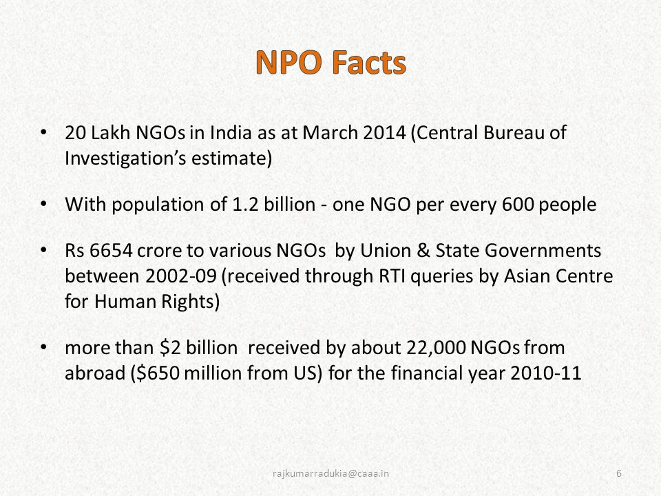 20 Lakh NGOs in India as at March 2014 (Central Bureau of Investigation's estimate) With population of 1.2 billion - one NGO per every 600 people Rs 6654 crore to various NGOs by Union & State Governments between 2002-09 (received through RTI queries by Asian Centre for Human Rights) more than $2 billion received by about 22,000 NGOs from abroad ($650 million from US) for the financial year 2010-11 6rajkumarradukia@caaa.in