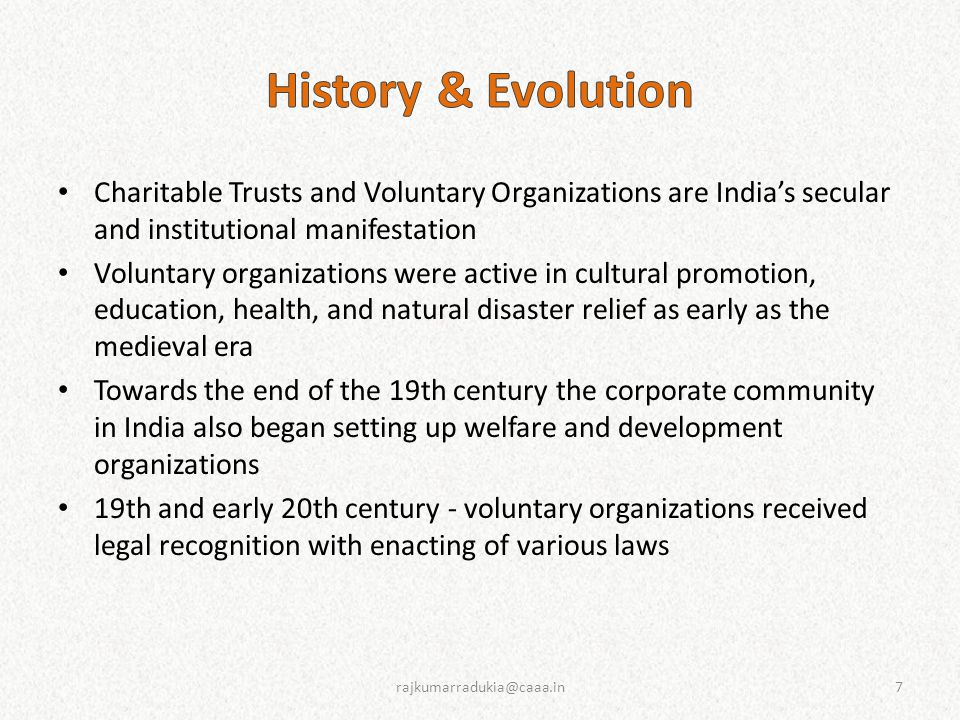 Five Phases The mid to late colonial period (1810s to 1947) - The Era of Church, National Bourgeoisie, Gandhian Philanthropy, and Separatist Movements The early post-independence period (1947 to the late 1950s) - The Era of Religion-Based and Gandhian NPOs The period between 1960 and 1970; - Increased Differentiation The period between 1980 and 1990 - The Predominance of NGOs and the Era of Separatist and Fundamentalist Movements and Organizations The more recent past since then 8rajkumarradukia@caaa.in