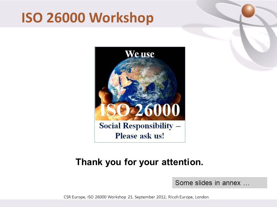 Thank you for your attention. Some slides in annex … CSR Europe, ISO 26000 Workshop 21. September 2012, Ricoh Europe, London ISO 26000 Workshop