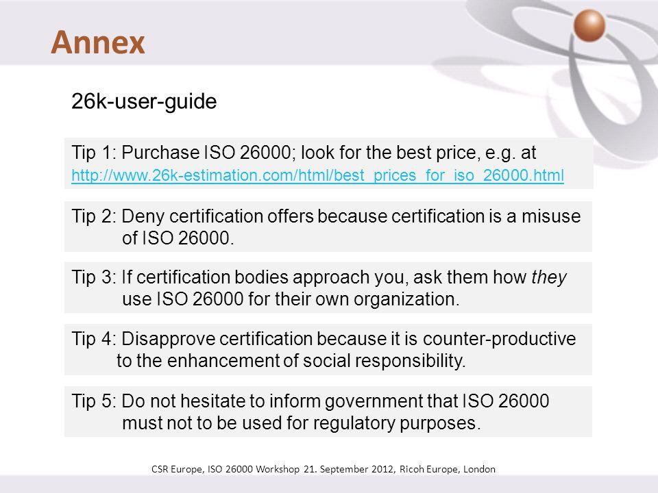 CSR Europe, ISO 26000 Workshop 21. September 2012, Ricoh Europe, London 26k-user-guide Tip 1: Purchase ISO 26000; look for the best price, e.g. at htt