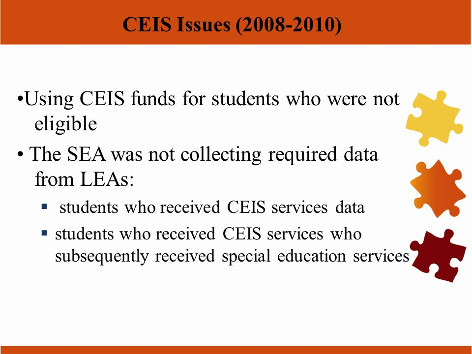 CEIS Issues (2008-2010) Using CEIS funds for students who were not eligible The SEA was not collecting required data from LEAs:  students who receive