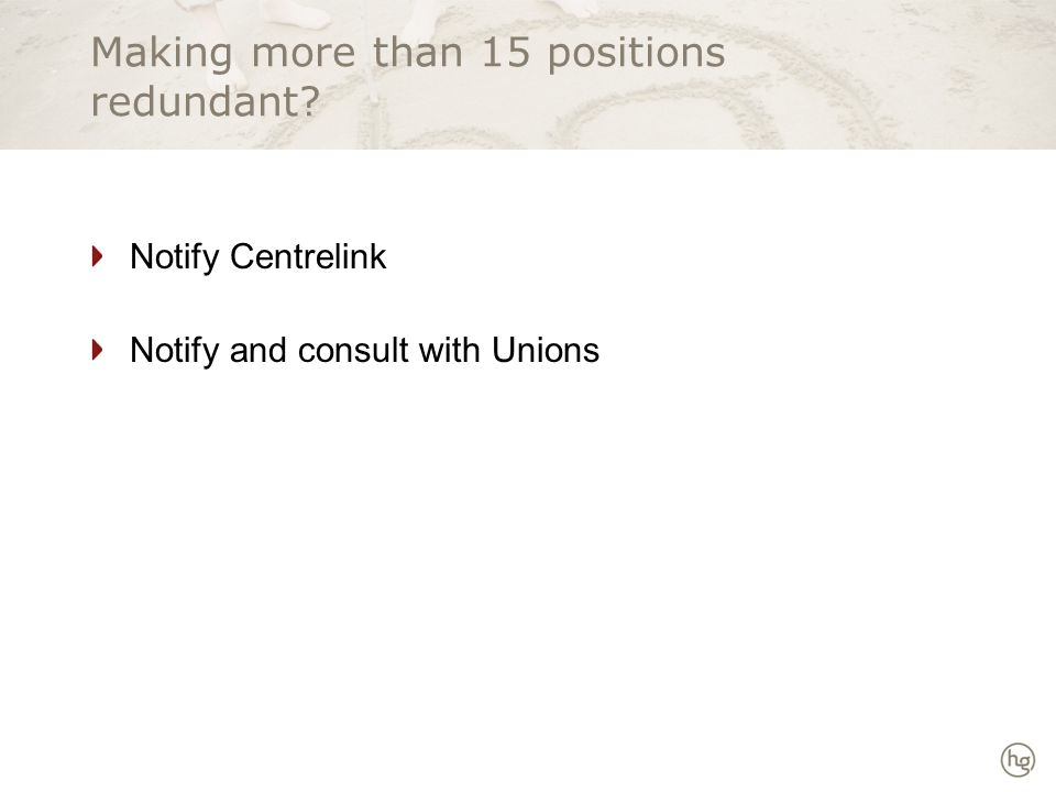 Making more than 15 positions redundant Notify Centrelink Notify and consult with Unions