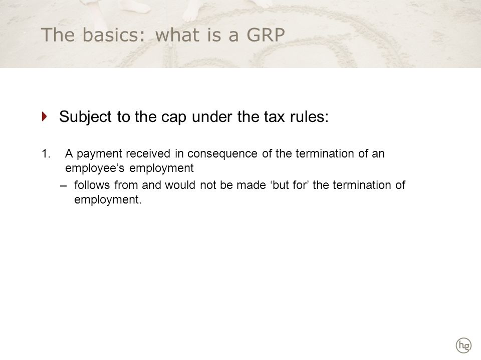 The basics: what is a GRP Subject to the cap under the tax rules: 1.A payment received in consequence of the termination of an employee's employment –follows from and would not be made 'but for' the termination of employment.