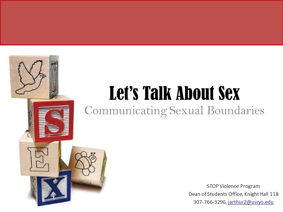 Let's Talk About Sex Communicating Sexual Boundaries STOP Violence Program Dean of Students Office, Knight Hall 118 307-766-3296, jarthur2@uwyo.edujar