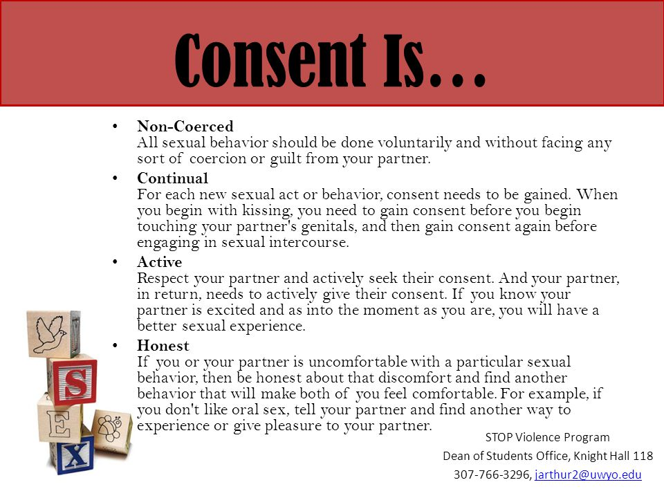 Consent Is… Non-Coerced All sexual behavior should be done voluntarily and without facing any sort of coercion or guilt from your partner. Continual F