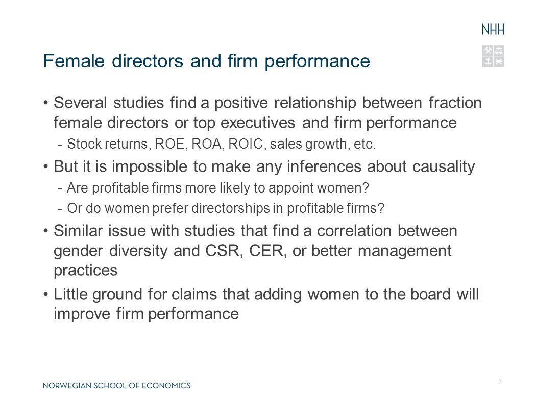 Valuation effect of female directors (Adams, Gray and Nowland, 2011) Shareholders seem to value voluntary appointments of female directors more than appointments of male directors - Study of mandatory announcements of new outside director appointments in Australia, 2004-2006 - Stock price reaction significantly higher on the announcement of female directors (approx.